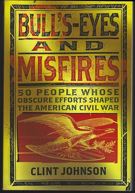 Bull's-Eyes and Misfires 50 People Whose Obscure Efforts Shaped US Civil War