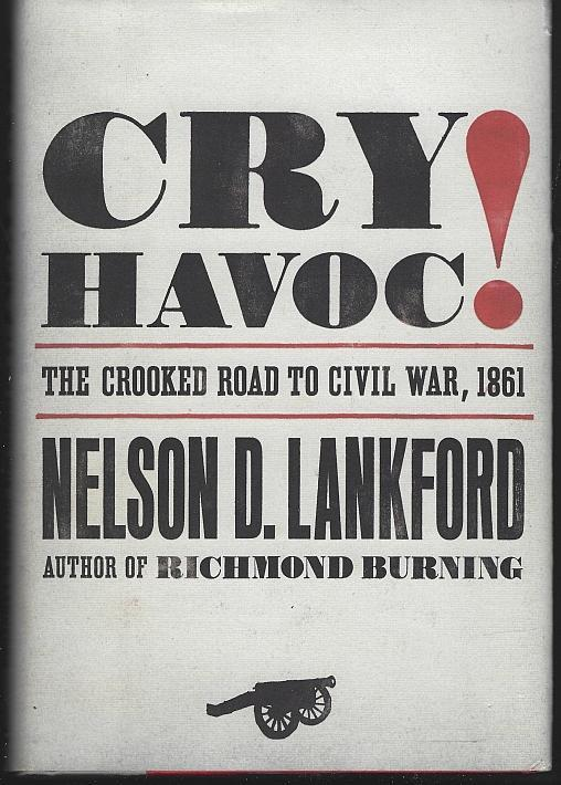 Cry Havoc the Crooked Road to Civil War, 1861 by Nelson Lankford 2007 1st ed