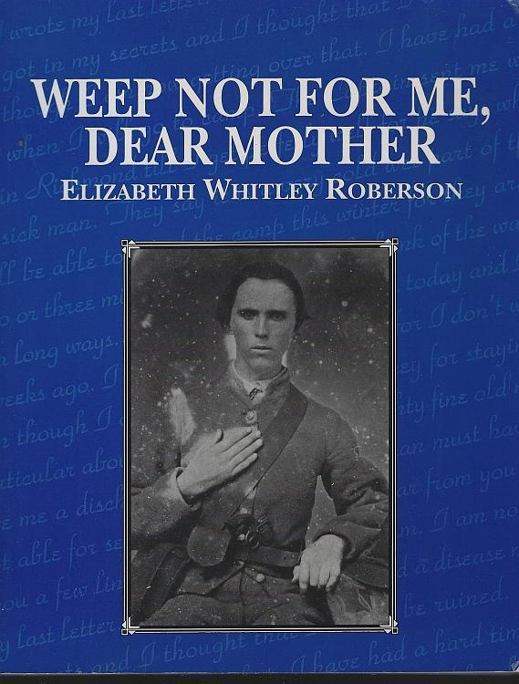 Weep Not for Me Dear Mother by Elizabeth Whitley Roberson 1996 Civil War Letters