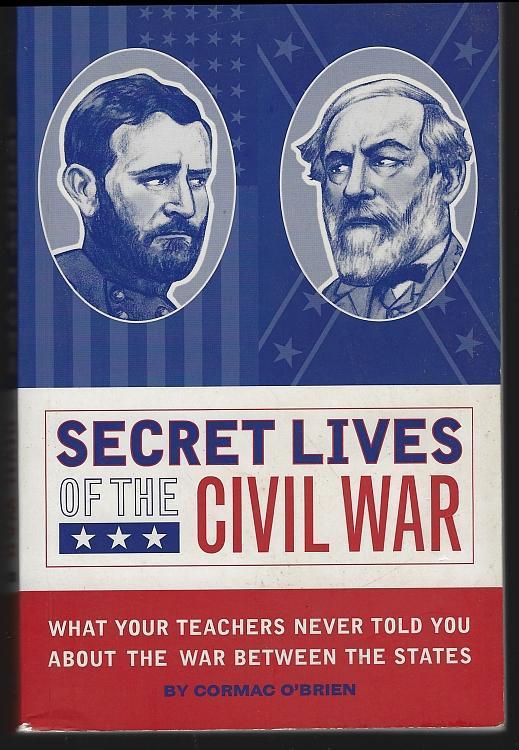 Secret Lives of the Civil War What Your Teachers Never Told You Cormac O'Brien