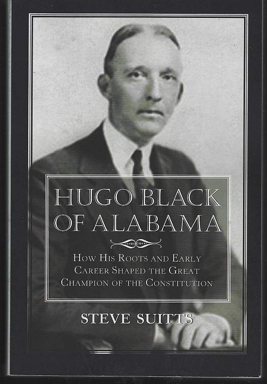 Hugo Black of Alabama Champion of the Constitution by Steve Suitts 2017