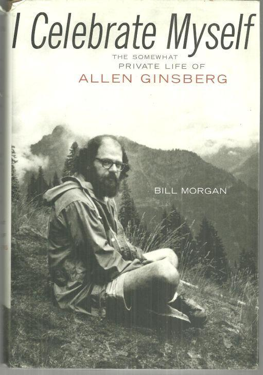 I Celebrate Myself the Somewhat Private Life of Allen Ginsberg by Bill Morgan