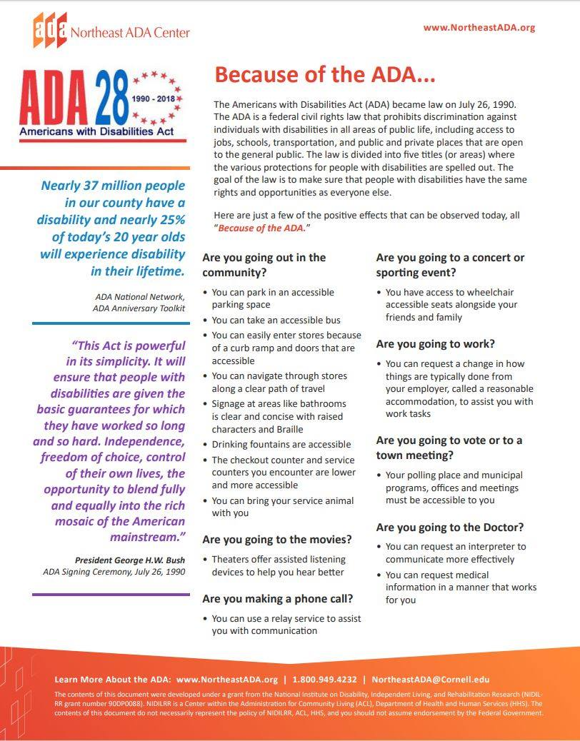 Infographic titled 'Because of the ADA.'  The Americans with Disabilities Act (ADA) became law on July 26, 1990. The ADA is a federal civil rights law that prohibits discrimination against individuals with disabilities in all areas of public life, including access to jobs, schools, transportation, and public and private places that are open to the general public. The law is divided into five titles (or areas) where the various protections for people with disabilities are spelled out. The goal of the law is to make sure that people with disabilities have the same rights and opportunities as everyone else.  Here are just a few of the positive effects that can be observed today, all because of the ADA.  Are you going out into the community? You can park in an accessible parking space. You can take an accessible bus. You can easily enter stores because of a curb ramp and doors that are accessible. You can navigate through stores along a clear path of travel. Signage at areas like bathrooms is clear and concise with raised characters and Braille. Drinking fountains are accessible. The checkout counter and service counters you encounter are lower and more accessible. You can bring your service animal with you.  Are you going to the movies? theaters offer assisted listening devices to help you hear better.  Are you making a phone call? You can use a relay service to assist you with communication.  Are you going to a concert or sporting event? You have access to wheelchair accessible seats alongside your friends and family.  Are you going to work? You can request a change in how things are typically done from your employer, called a reasonable accommodation, to assist you with work tasks.  Are you going to vote or to a town meeting? Your polling place and municipal programs, offices and meetings must be accessible to you.  Are you going to the Doctor? You can request an interpreter to communicate more efficiently. You can request medical information in a manner that works f