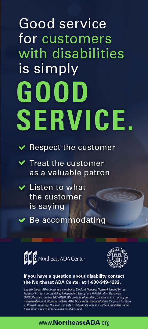Infographic featuring a latte in a mug sitting on a counter.  Good service for customers with disabilities is simply good service. Respect the customer. Treat the customer as a valuable patron. Listen to what the customer is saying.  Be accommodating.  If you have any questions about the Americans with Disabilities Act, contact us at 1-800-949-4232