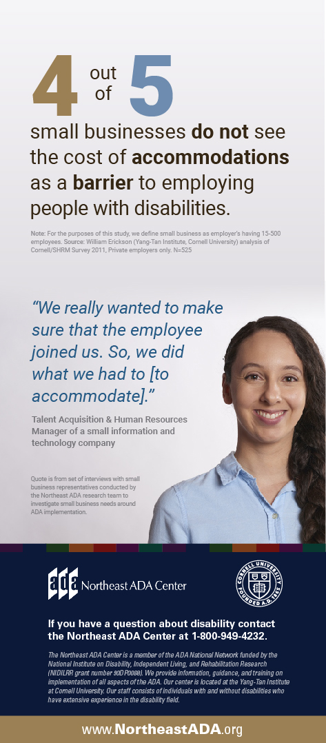 """Infographic featuring a smiling woman dressed in a business-casual manner in front of a blank background.  Four out of five small businesses do not see the cost of accommodations as a barrier to employing people with disabilities.  Note: For the purposes of this study, we define small business as employer's having 15- 500 employees. Source: William Erickson (Yang-Tan Institute, Cornell University) analysis of Cornell/SHRM Survey 2011, Private employers only. N=525  """"We really wanted to make sure that the employee joined us. So, we did what we had to [to accommodate]."""" -- Talent Acquisition & Human Resources Manager of a small information and technology company Quote is from set of interviews with small business representatives conducted by the Northeast ADA research team to investigate small business needs around ADA implementation.  If you have any questions about the Americans with Disabilities Act, contact us at 1-800-949-4232"""
