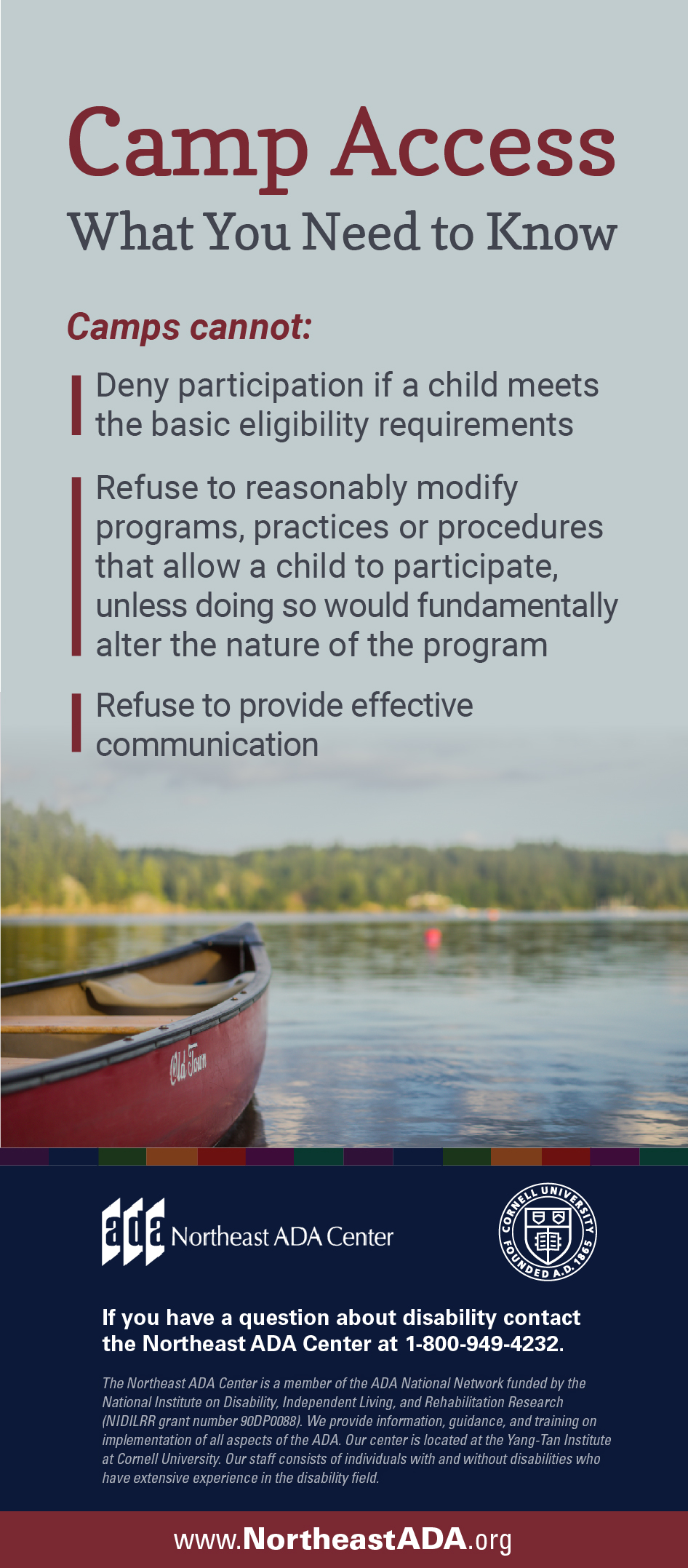 Infographic titled 'Camp Access' featuring a boat on a lake.  Camp Access: What You Need to Know Camps cannot: Deny participation if your child meets the basic eligibility requirements. Refuse to reasonably modify programs, practices or procedures that permit your child to participate, unless doing so would fundamentally alter the nature of the program. Refuse to provide effective communication.  If you have any questions about the Americans with Disabilities Act, contact us at 1-800-949-4232