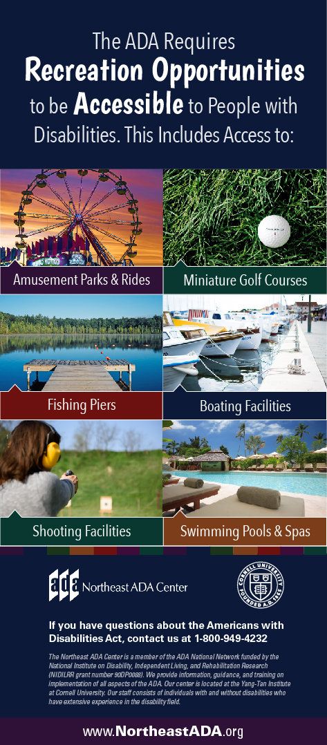 Infographic featuring pictures of a ferris wheel, a golf ball, a pier, a boat dock, a firing range, and a pool.  The ADA requires recreation opportunities to be accessible to people with disabilities. This includes access to: Amusement Parks & rides Boating facilities Fishing piers  Miniature golf courses Golf courses Bowling lanes Shooting facilities Swimming pools and spas  If you have any questions about the Americans with Disabilities Act, contact us at 1-800-949-4232