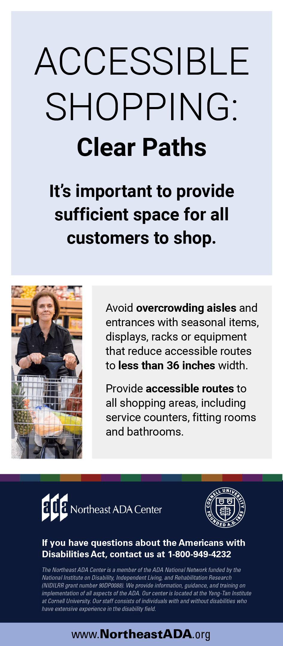 Infographic titled 'Accessible Shopping: Clear Paths' featuring a photo of a woman using a motorized shopping cart in a supermarket.  It's important to provide sufficient space for all customers to shop.  Avoid overcrowding aisles and entrances with seasonal items, displays, racks or equipment that reduce accessible routes to less than 36 inches width.  Provide accessible routes to all shopping areas, including service counters, fitting rooms and bathrooms.  If you have questions about the Americans with Disabilities Act, contact us at 1-800-949-4232