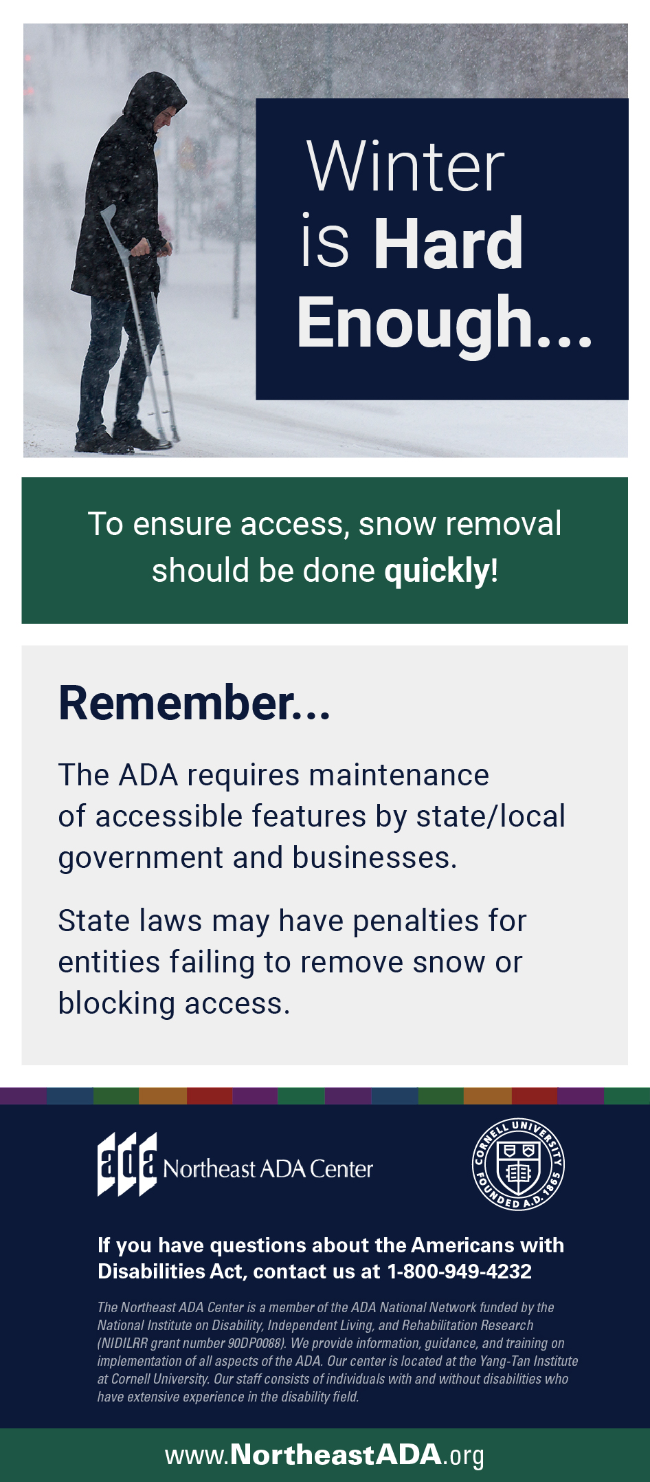 Infographic featuring a man using crutches walking through the snow. Winter is hard enough... To ensure access, snow removal should be done quickly! Remember... The ADA requires maintenance of accessible features by state/local government and businesses. State laws may have penalties for entities failing to remove snow or blocking access. If you have questions about the Americans with Disabilities Act, contact the Northeast ADA Center at 1-800-949-4232