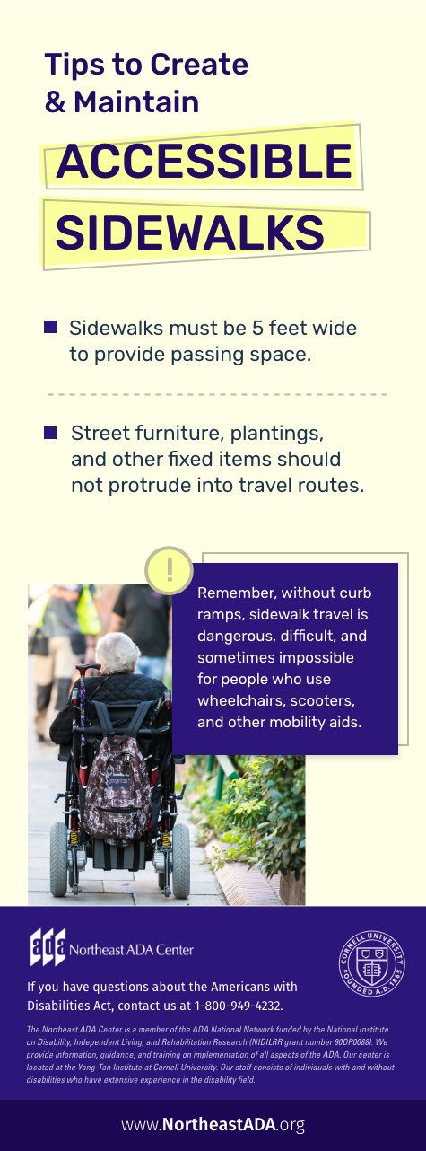 Infographic titled 'Accessible Sidewalks' featuring a woman using a wheelchair on a busy sidewalk.  Tips to Create & Maintain Accessible Sidewalks  Sidewalks must be 5 feet wide to provide passing space.  Street furniture, plantings, and other fixed items should not protrude into travel routes.  Remember, without curb ramps, sidewalks ravel is dangerous, difficult, and sometimes impossible for people who use wheelchairs, scooters, and other mobility aids.  If you have questions about the Americans with Disabilities Act, contact us at 1-800-949-4232