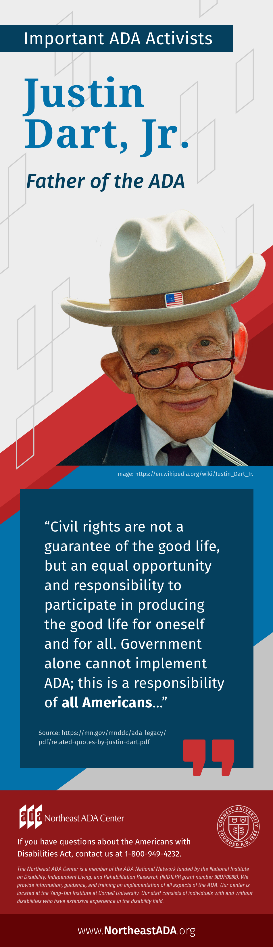 Infographic titled 'Important ADA Activists: Justin Dart, Jr.' Father of the ADA. 'Civil rights are not a guarantee of the good life, but an equal opportunity and responsibility to participate in producing the good life for oneself and for all. Government alone cannot implement ADA; this is a responsibility of all Americans…' Image source: https://en.wikipedia.org/wiki/Justin_Dart_Jr. Quote source: https://mn.gov/mnddc/ada-legacy/pdf/related-quotes-by-justin-dart.pdf If you have questions about the Americans with Disabilities Act, contact us at 1-800-949-4232