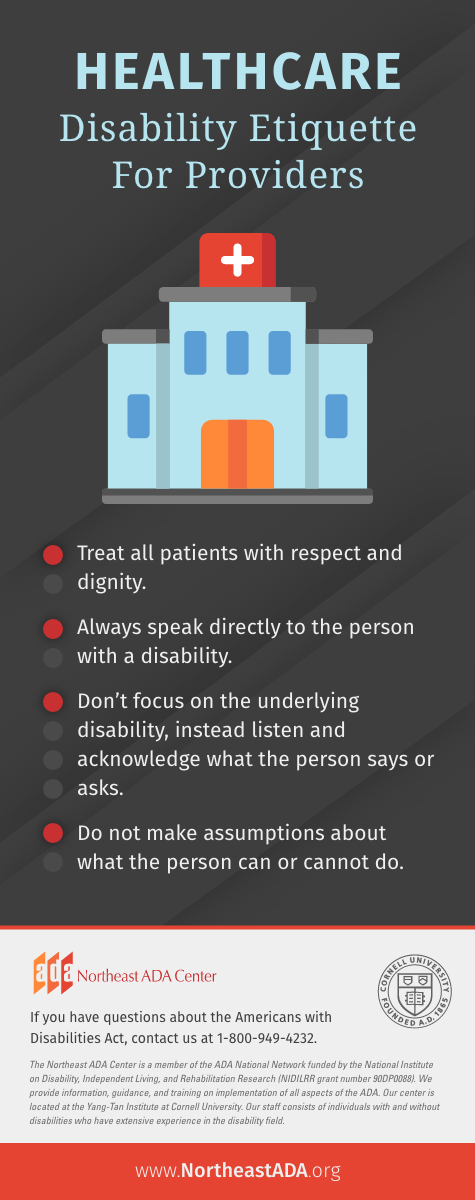 Infographic titled 'Healthcare: Disability Etiquette for Providers' Treat all patients with respect and dignity. Always speak directly to the person with a disability. Don't focus on the underlying disability, instead listen and acknowledge what the person says or asks. Do not make assumptions about what the person can or cannot do. If you have questions about the Americans with Disabilities Act, contact us at 1-800-949-4232.
