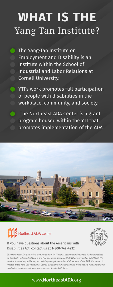 'What Is the Yang-Tan Institute?' The Yang-Tan Institute on Employment and Disability is an Institute within the School of Industrial and Labor Relations at Cornell University. YTI's work promotes full participation of people with disabilities in the workplace, community, and society. The Northeast ADA Center is a grant program housed within the YTI that promotes implementation of the ADA. If you have questions about the Americans with Disabilities Act, contact us at 1-800-949-4232
