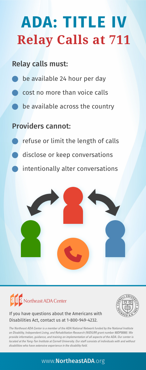 'ADA: Title IV - Relay Calls at 711' Relay calls must: be available 24 hours per day, cost no more than voice calls, be available across the country. Providers cannot: refuse or limit the length of calls, disclose or keep conversations, intentionally alter conversations. If you have questions about the Americans with Disabilities Act, contact us at 1-800-949-4232