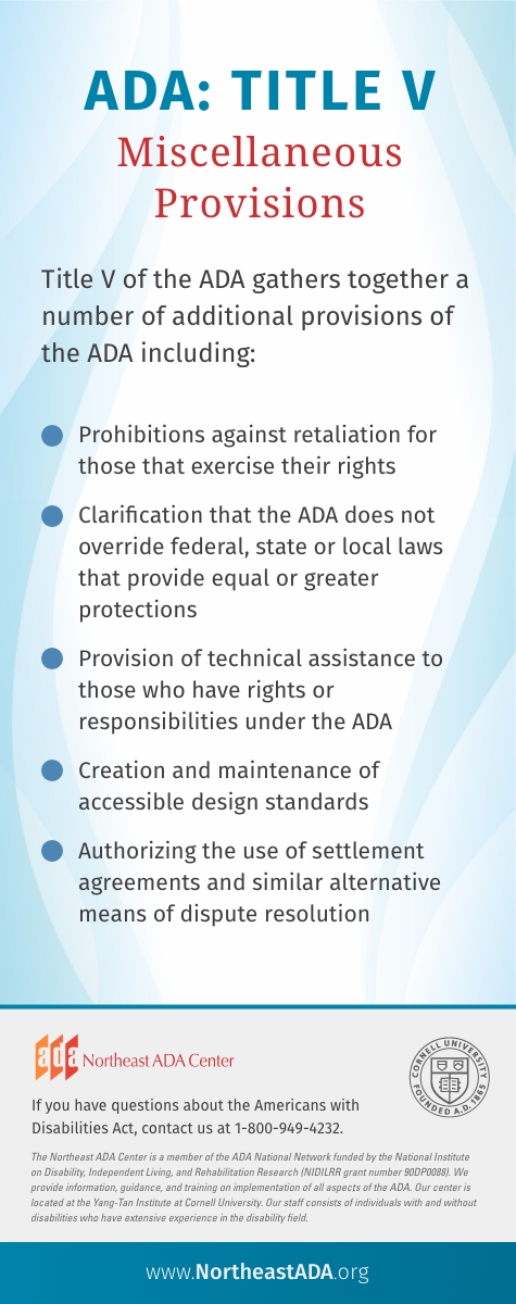 'ADA: Title V - Miscellaneous Provisions' Title V of the ADA gathers together a number of additional provisions of the ADA including: - Prohibitions against retaliation for those that exercise their rights - Clarification that the ADA does not override federal, state or local laws that provide equal or greater protections - Provision of technical assistance to those who have rights or responsibilities under the ADA - Creation and maintenance of accessible design standards - Authorizing the use of settlement agreements and similar alternative means of dispute resolution If you have questions about the Americans with Disabilities Act, contact us at 1-800-949-4232