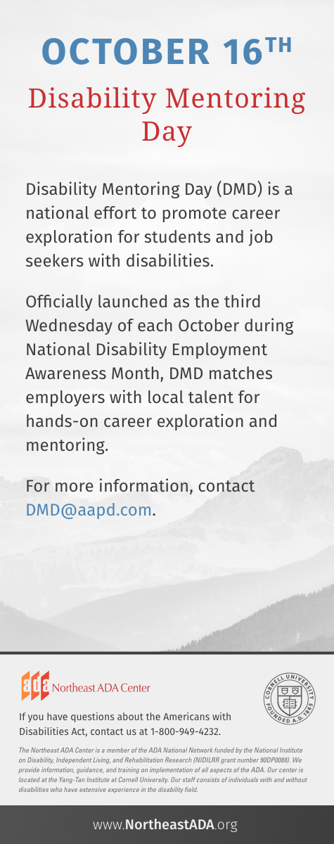 'October 16th - Disability Mentoring Day' Disability Mentoring Day (DMD) is a national effort to promote career exploration for students and job seekers with disabilities. Officially launched as the third Wednesday of each October during National Disability Employment Awareness Month, DMD matches employers with local talent for hands-on career exploration and mentoring. For more information, contact DMD@aapd.com If you have questions about the Americans with Disabilities Act, contact us at 1-800-949-4232