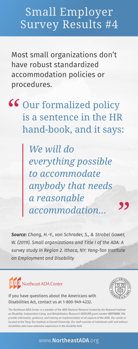 'Small Business Survey Results #4'  Most small organizations don't have robust standardized accommodation policies or procedures.  Quote: 'Our formalized policy is a sentence in the HR hand-book, and it says: We will do everything possible to accommodate anybody that needs a reasonable accommodation...'  Source: Chang, H.-Y., von Schrader, S., & Strobel Gower, W. (2019). Small organizations and Title I of the ADA: A survey study in Region 2. Ithaca, NY: Yang-Tan Institute on Employment and Disability.  If you have questions about the Americans with Disabilities Act, contact us at 1-800-949-4232