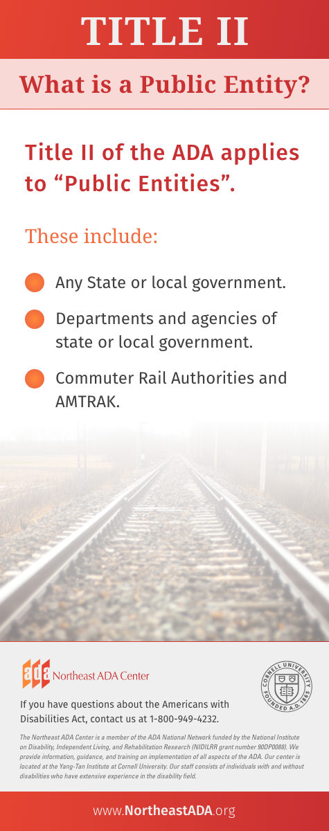 'Title II: What Is a Public Entity?'  Title II of the ADA applies to 'Public Entities.' These include: any state or local government, departments and agencies of state or local government, and commuter rail authorities and AMTRAK.  If you have questions about the Americans with Disabilities act, contact us at 1-800-949-4232.