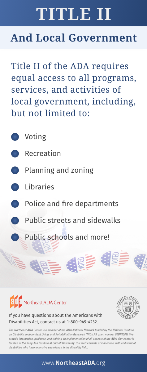 'Title II and Local Government'  Title II of the ADA requires equal access to all programs, services, and activities of local government, including, but not limited to:  Voting, recreation, planning and zoning, libraries, police and fire departments, public streets and sidewalks, public schools, and more!  If you have questions about the Americans with Disabilities Act, contact us at 1-800-949-4232.