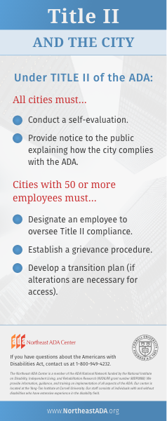 'Title II and the City'  Under Title II of the ADA:  All cities must... Conduct a self-evaluation. Provide notice to the public explaining how the city complies with the ADA.  Cities with 50 or more employees must... Designate an employee to oversee Title II compliance. Establish a grievance procedure. Develop a transition plan (if alterations are necessary for access).  If you have questions about the Americans with Disabilities act, contact us at 1-800-949-4232