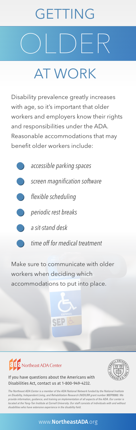'Getting Older at Work'  Disability prevalence greatly increases with age, so it's important that older workers and employers know their rights and responsibilities under the ADA. Reasonable accommodations that may benefit older workers include:  Accessible parking spaces Screen magnification software Flexible scheduling Periodic rest breaks A sit-stand desk TIme off for medical treatment  Make sure to communicate with older workers when deciding which accommodations to put into place.  If you have questions about the Americans with Disabilities Act, contat us at 1-800-949-4232