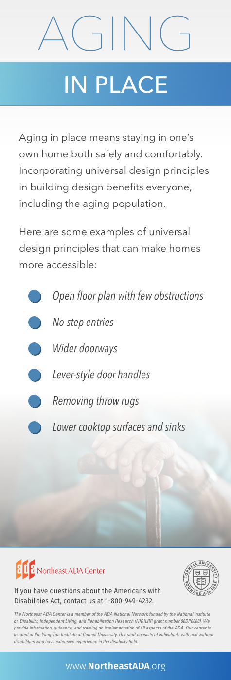 'Aging in Place,' Aging in place means staying in one's own home both safely and comfortably. Incorporating unviersal design principles in building design benefits everyone, including the aging population. Here are some examples of universal design principles that can make homes more accessible:  Open floor plans with few obstructions. No-step entries. Wider doorways. Lever-style door handles. Removing throw rugs. Lower cooktop surfaces and sinks.  If you have questions about the Americans with Disabilities Act, contact us at 1-800-949-4232.