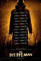 1/12/17  Three friends stumble upon the horrific origins of the Bye Bye Man, a mysterious figure they discover is the root cause of the evil behind man's most unspeakable acts.