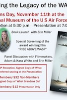 """The Air Force Museum Foundation and The National Aviation Hall of Fame invite you to join them for an evening honoring the legacy of the Women Airforce Service Pilots (WASP) on Thursday, November 11, 2021 at the National Museum of the U.S. Air Force.  Three ticket levels are available. All include admission to a special presentation starting at 7:00 p.m. The presentation will feature author Erin Miller sharing stories about her grandmother, WASP WWII pilot Elaine Danforth Harmon and discussing her book """"What Grandma Did.""""   Then filmmakers Adam and Kara White will introduce a screening of their film """"RISE ABOVE: WASP."""" A panel discussion and Q&A will follow. The presentation will be held in the second building of the Museum. TICKET #1 - Admittance to a VIP reception held from 5:30 p.m. - 6:45 p.m. in the Museum's WWII Gallery, plus a signed copy of """"What Grandma Did"""" and preferred seating for the special presentation  - $75  PLEASE NOTE: THE VIP RECEPTION DOES BEGIN AT 5:30 p.m.- ONLY THOSE WITH THE VIP TICKET WILL BE ADMITTED AT 5:30 p.m.  ALL OTHER TICKET HOLDERS WILL BE ADMITTED AT 6:30 p.m.  TICKET #2 - Signed Book Copy Package: A signed copy of """"What Grandma Did"""" and admittance to the special presentation - $30 Members/$32 Non-Members  TICKET #3 - Special Presentation Only: Admittance to the special presentation - $10 Members/$12 Non-Members"""