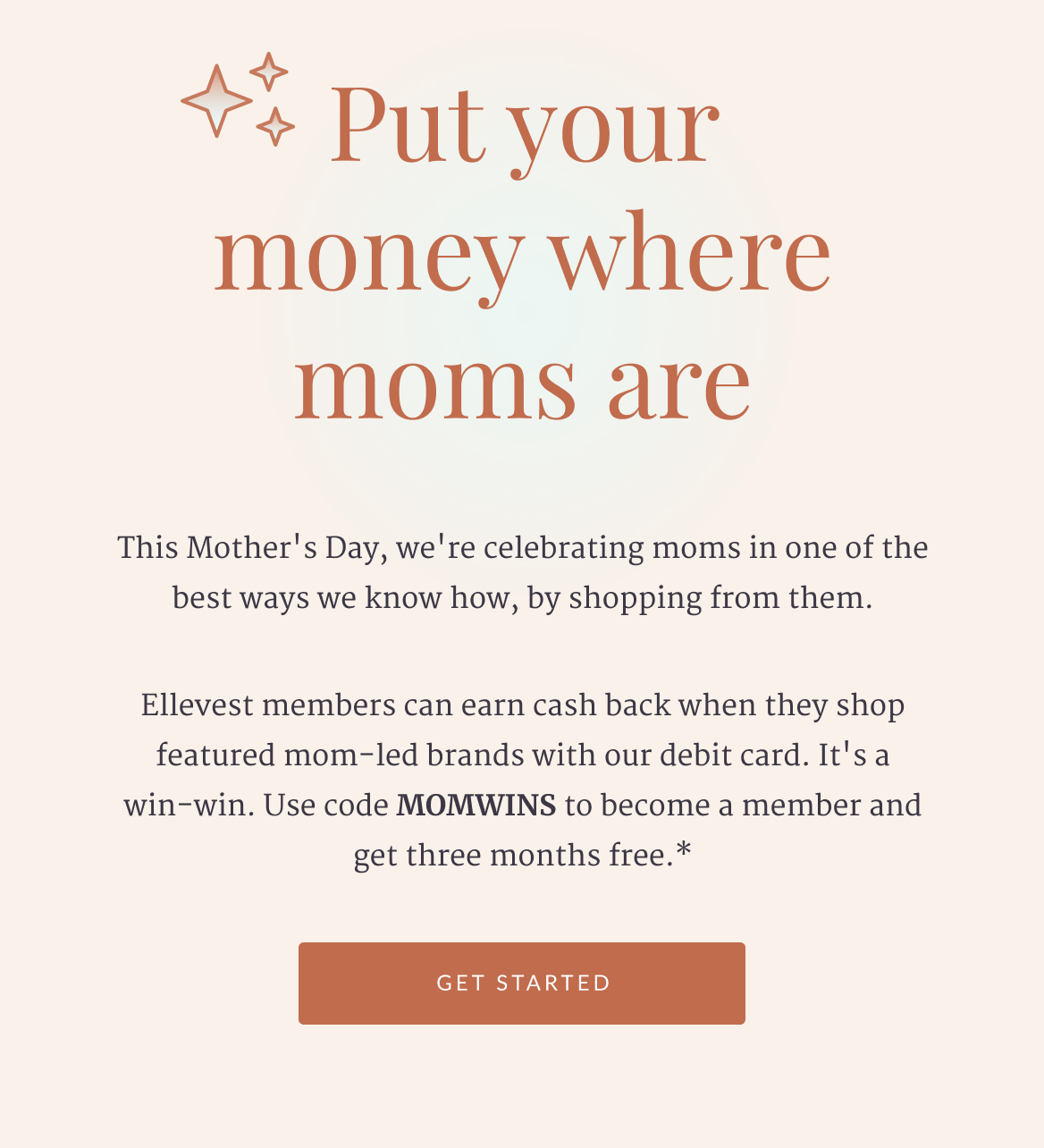 Put your money where moms are. This Mother's Day, we're celebrating moms in one of the best ways we know how, by shopping from them. Ellevest members can earn cash back when they shop featured mom-led brands with our debit card. It's a win-win. Use code MOMWINS to become a member and get three months free.* Get Started.