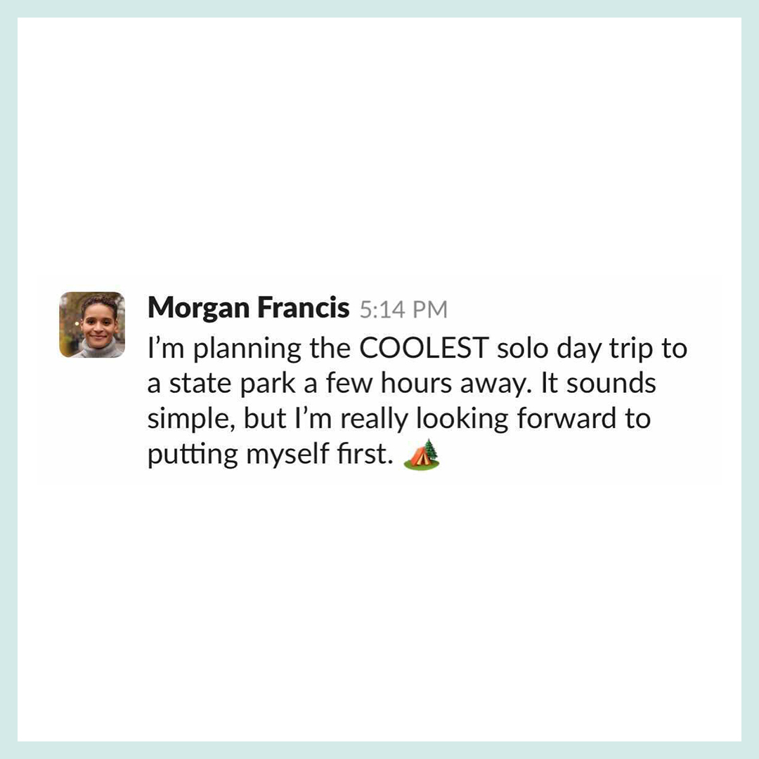 """Slack text that reads, """"I'm planning the COOLEST solo day trip to a state park a few hours away. It sounds simple, but I'm really looking forward to putting myself first."""""""