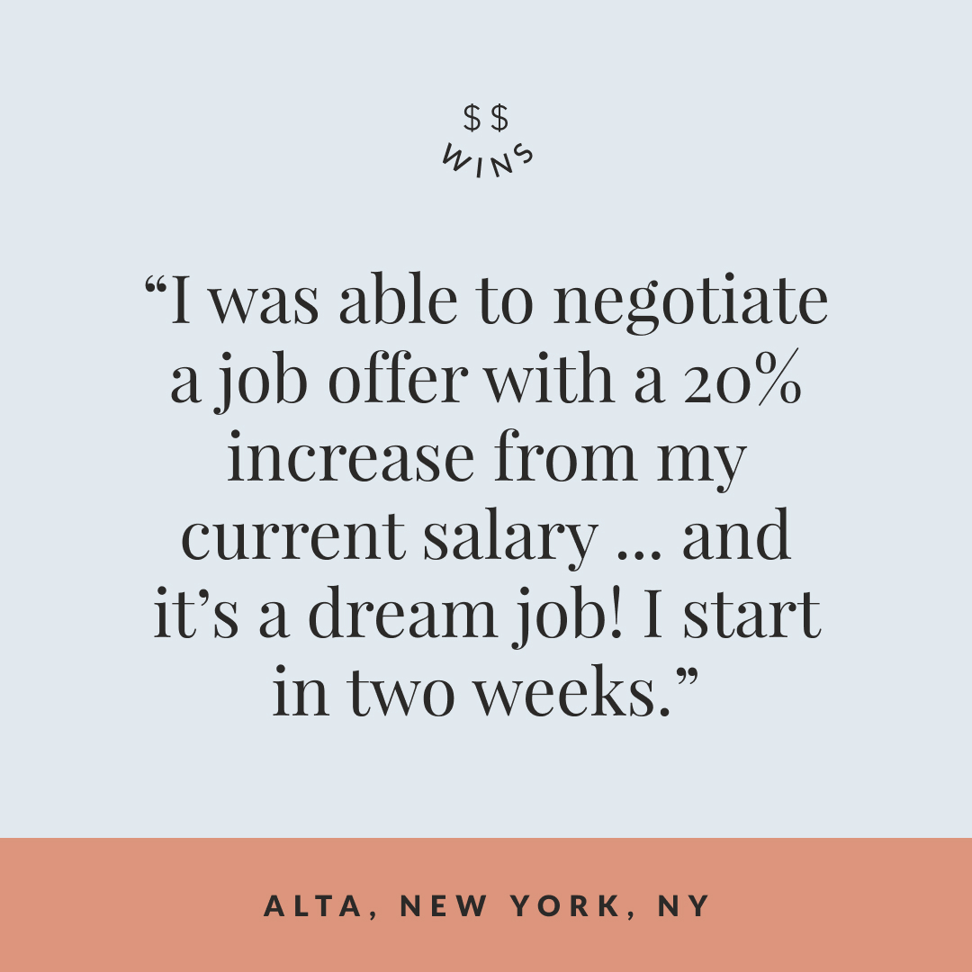 """Text graphic that reads, """"I was able to negotiate a job offer with a 20% increase from my current salary … and it's a dream job! I start in two weeks."""" from Alta, an Elle Raiser based in New York NY."""