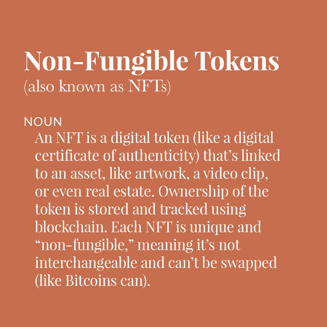 """Text graphic that reads, """"Non-Fungible Tokens (also known as NFTs). An NFT is a digital token (like a digital certificate of authenticity) that's linked to an asset, like artwork, a video clip, or even real estate. Ownership of the token is stored and tracked using blockchain. Each NFT is unique and """"non-fungible"""" meaning it's not interchangeable and can't be swapped (like Bitcoins can)."""""""
