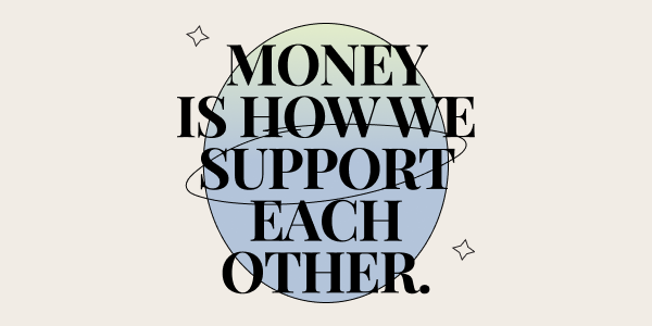 """An image that reads """"Money is how we support each other."""""""