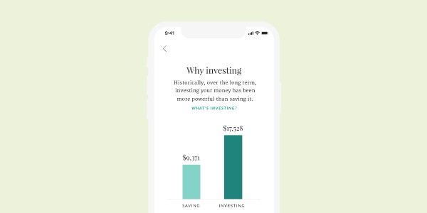 """Illustration of a phone screen reading """"Why Investing. Historically, over the long term, investing your money has been more powerful than saving it."""" Below the text, there is a bar graph. The shorter light teal graph reads SAVING and represents $9,371. The taller dark teal graph reads INVESTING and represents $17,528."""