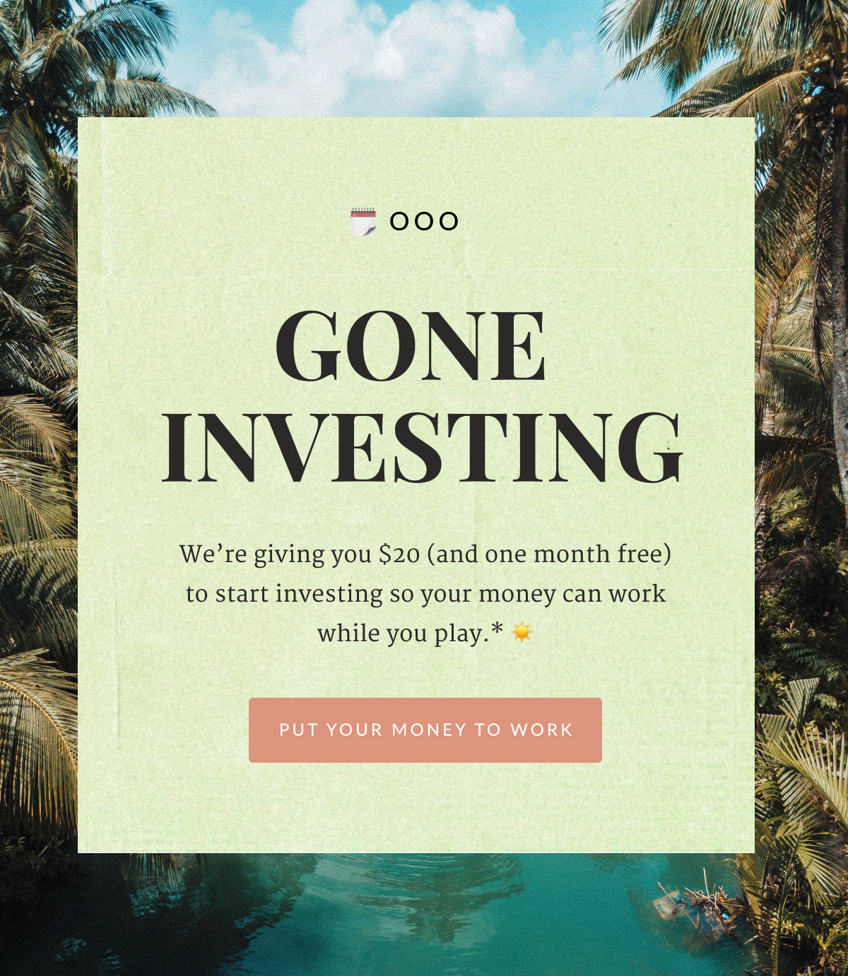 """Text graphic that reads, """"OOO: GONE INVESTING. We're giving you $20 (and one month free) to start investing so your money can work while you play.* Put your money to work."""""""