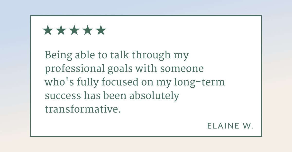 """Testimonial quote from Elaine W. that says """"Being able to talk through my professional goals with someone who's fully focused on my long-term success has been absolutely transformative."""""""