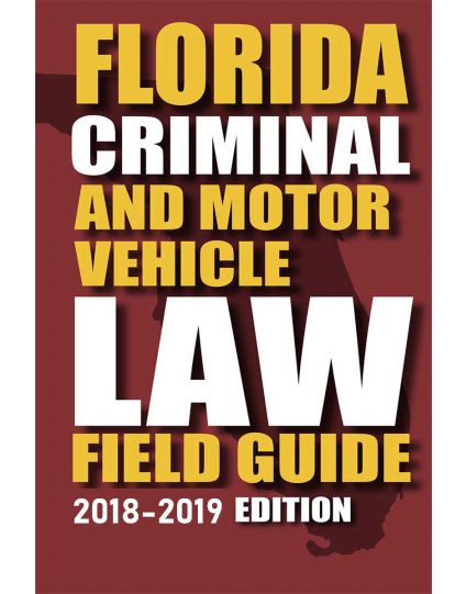 Florida Criminal Law and Motor Vehicle Field Guide - 2018-2019 Edition