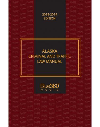 Alaska Criminal and Traffic Law Manual - 2018-2019 Edition