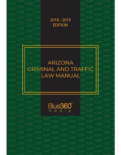 Arizona Criminal and Traffic Law Manual - 2019 Edition with Medical Marijuana Act Supplement