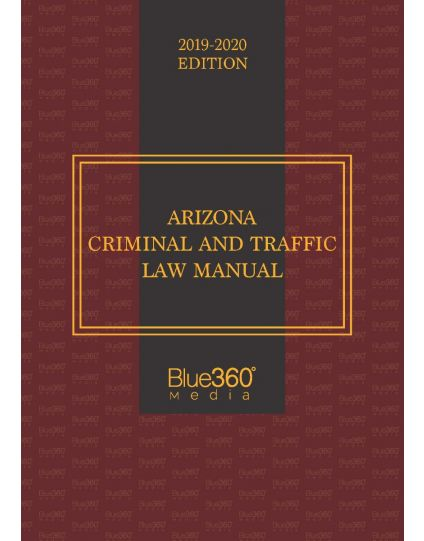Arizona Criminal and Traffic Law Manual - 2019-2020 Edition