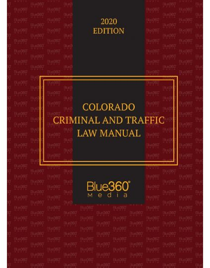 Colorado Criminal and Traffic Law Manual - 2020 Edition