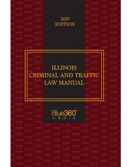 Illinois Criminal and Traffic Law Manual - 2019 Edition