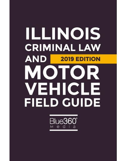Illinois Criminal Law and Motor Vehicle Field Guide - 2019 Edition