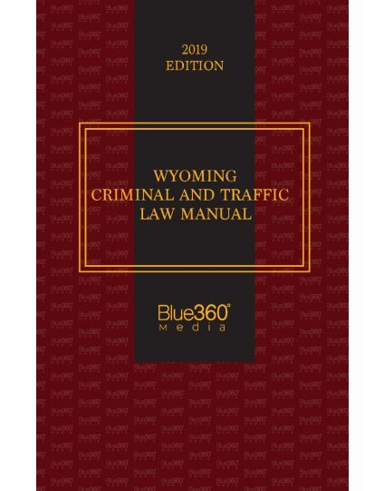 Wyoming Criminal and Traffic Law Manual - 2019 Edition