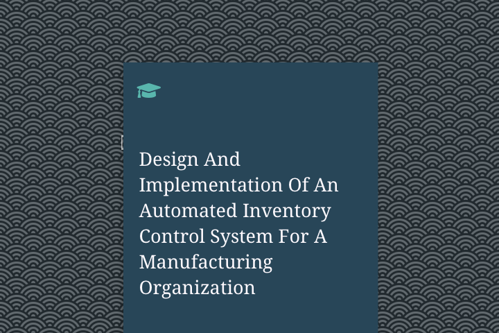 Design And Implementation Of An Automated Inventory Control System For A Manufacturing Organization