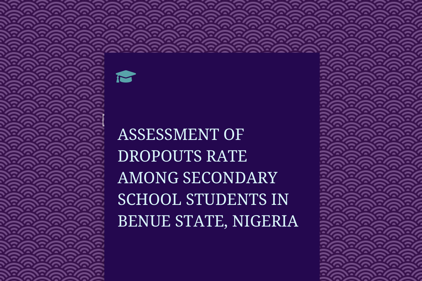 ASSESSMENT OF DROPOUTS RATE AMONG SECONDARY SCHOOL STUDENTS IN BENUE STATE, NIGERIA