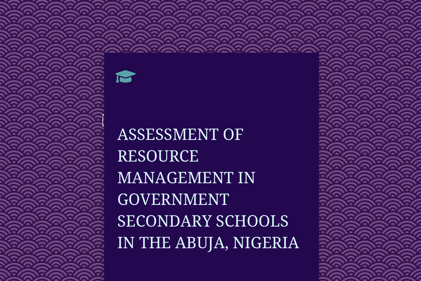 ASSESSMENT OF RESOURCE MANAGEMENT IN GOVERNMENT SECONDARY SCHOOLS IN THE FEDERAL CAPITAL TERRITORY (FCT) ABUJA, NIGERIA