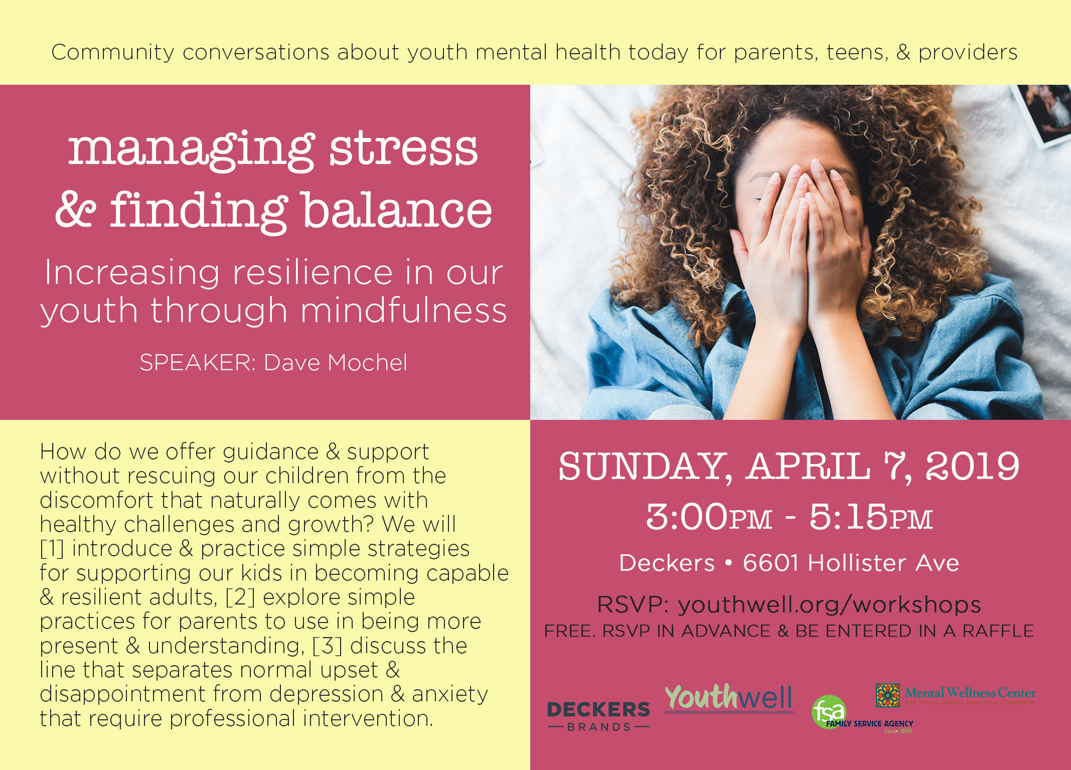 managing stress & finding balance increasing resilience in our youth through mindfulness & self-care DATE: Sunday, April 7, 2019 TIME: 3:00PM - 5:15PM LOCATION: Deckers, 6601 Hollister Avenue (corner of Hollister & Los Carneros) RSVP: You can show up to this FREE workshop without registering but it helps us to know how many are coming so if you rsvp on eventbrite in advance, you will be entered into a RAFFLE! DESCRIPTION: How do we offer guidance & support without rescuing our children from the discomfort that naturally comes with healthy challenges and growth? We will [1] introduce & practice simple strategies for supporting our kids in becoming capable & resilient adults, [2] explore simple practices for parents to use in being more present & understanding, [3] discuss the line that separates normal upset & disappointment from depression & anxiety that require professional intervention. SPEAKER: For over thirty years, Dave Mochel has been focused on the foundations of wellbeing, healthy communities, and leadership. Using principles drawn from modern scientific research and enduring wisdom, he has had the opportunity to work with leaders, educators, executives, parents, students, and athletes all over the world.  WHO SHOULD ATTEND?  Parents of youth ages 5-25, as well as teens, educators, and youth providers are invited. Spanish language interpretation will be provided.