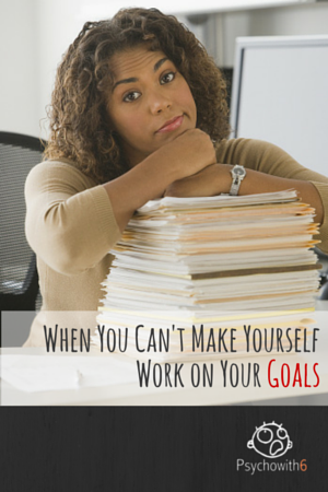 When You Can't Make Yourself Work On Your Goals