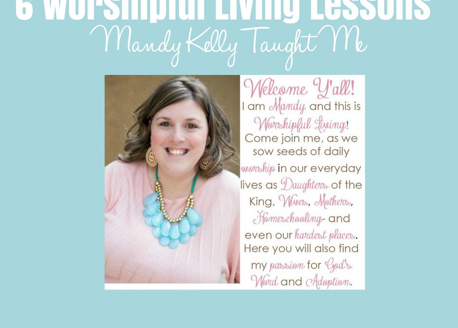 6 Worshipful Living Lessons Mandy Kelly Taught Me